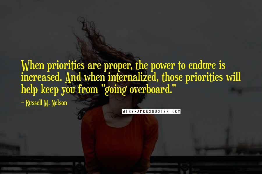 """Russell M. Nelson quotes: When priorities are proper, the power to endure is increased. And when internalized, those priorities will help keep you from """"going overboard."""""""