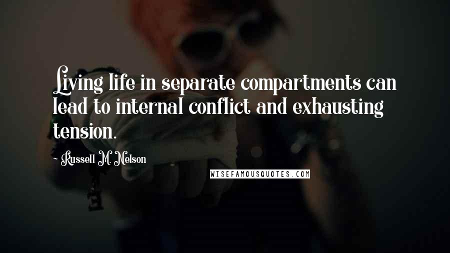 Russell M. Nelson quotes: Living life in separate compartments can lead to internal conflict and exhausting tension.