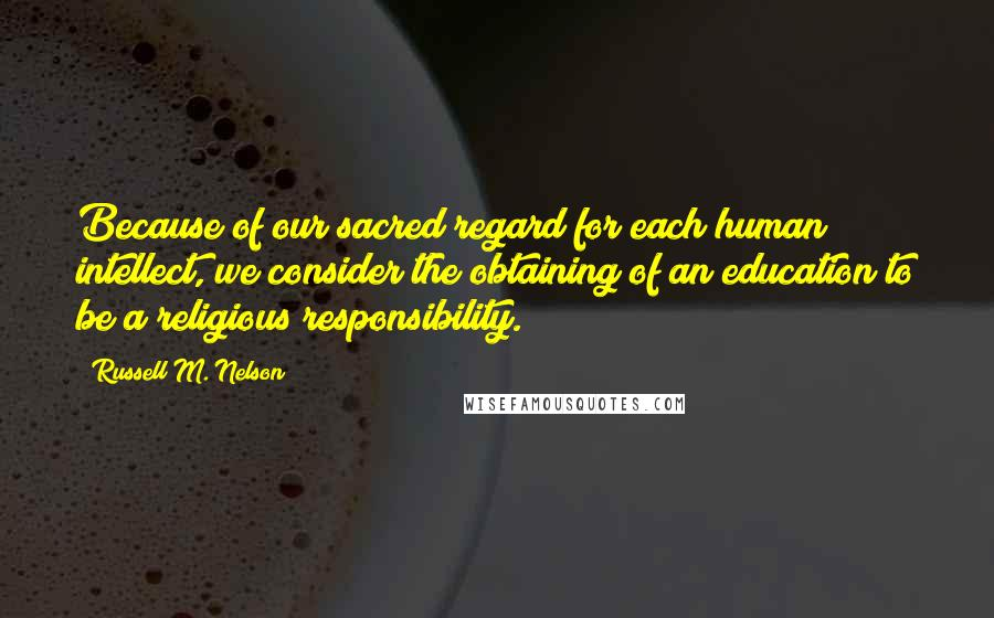 Russell M. Nelson quotes: Because of our sacred regard for each human intellect, we consider the obtaining of an education to be a religious responsibility.