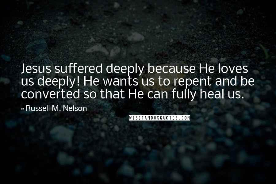 Russell M. Nelson quotes: Jesus suffered deeply because He loves us deeply! He wants us to repent and be converted so that He can fully heal us.