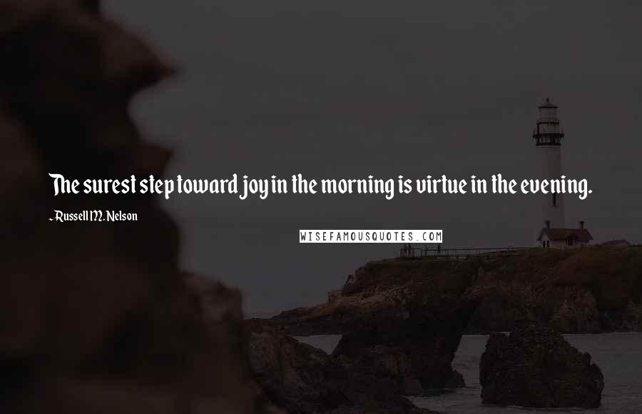 Russell M. Nelson quotes: The surest step toward joy in the morning is virtue in the evening.