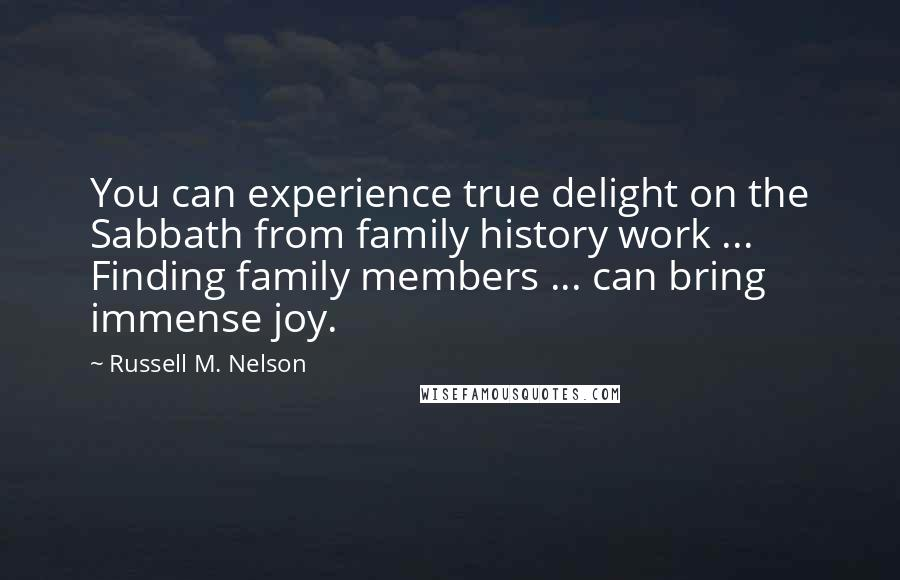 Russell M. Nelson quotes: You can experience true delight on the Sabbath from family history work ... Finding family members ... can bring immense joy.
