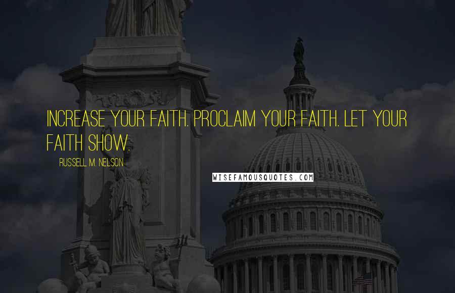 Russell M. Nelson quotes: Increase your faith. Proclaim your faith. Let your faith show.