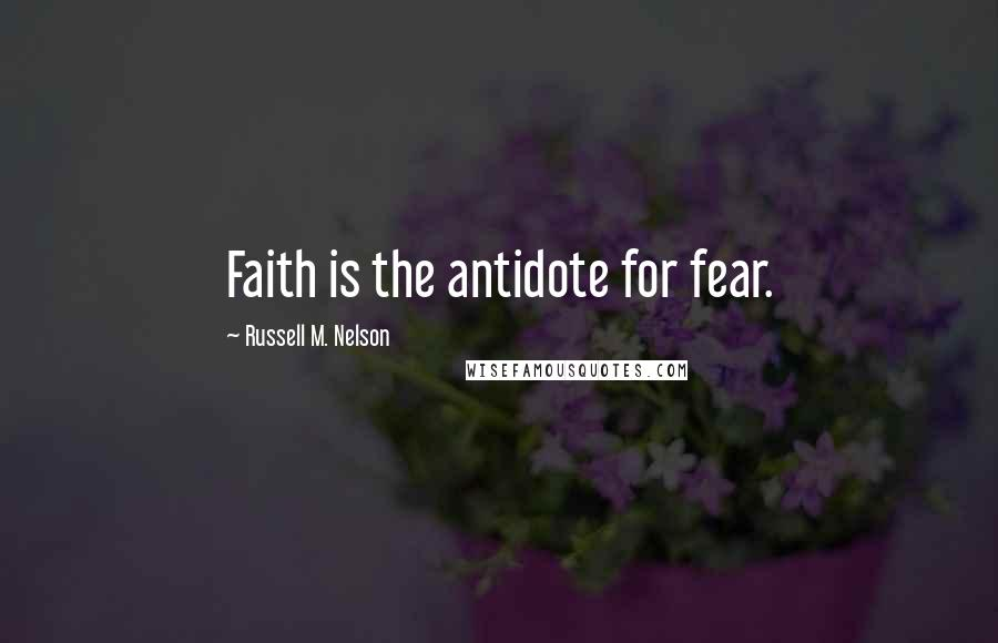 Russell M. Nelson quotes: Faith is the antidote for fear.