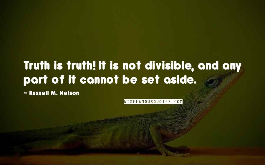 Russell M. Nelson quotes: Truth is truth! It is not divisible, and any part of it cannot be set aside.