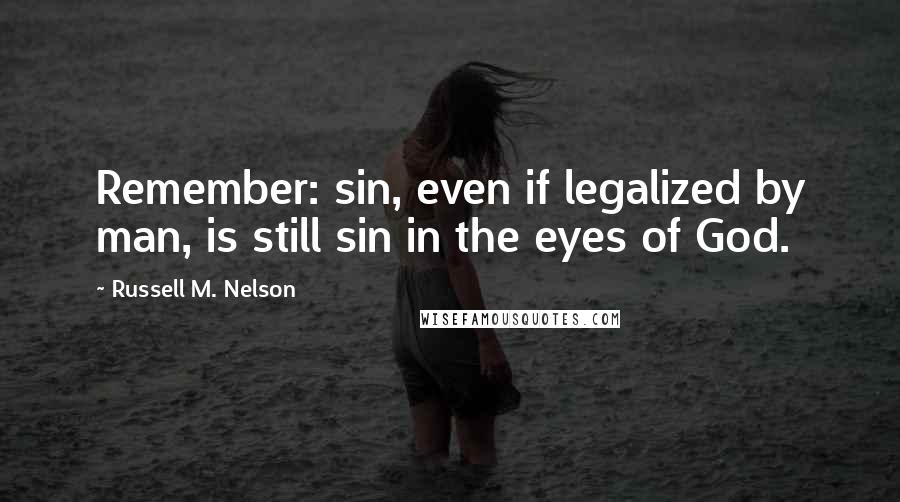 Russell M. Nelson quotes: Remember: sin, even if legalized by man, is still sin in the eyes of God.