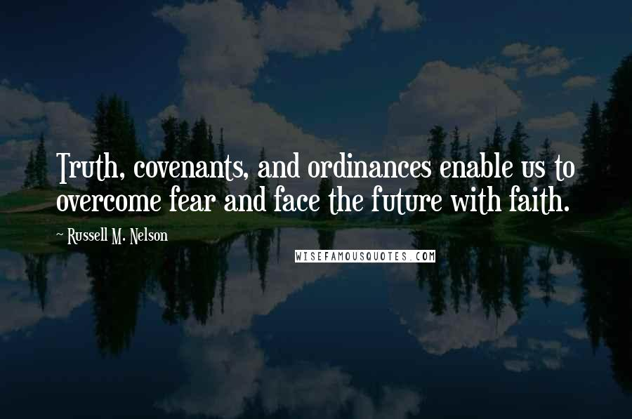 Russell M. Nelson quotes: Truth, covenants, and ordinances enable us to overcome fear and face the future with faith.
