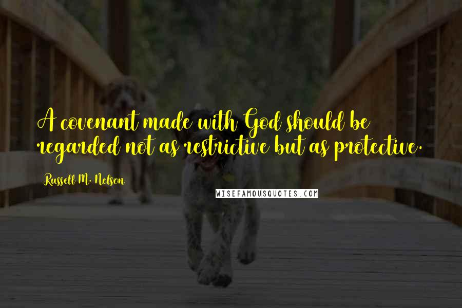 Russell M. Nelson quotes: A covenant made with God should be regarded not as restrictive but as protective.