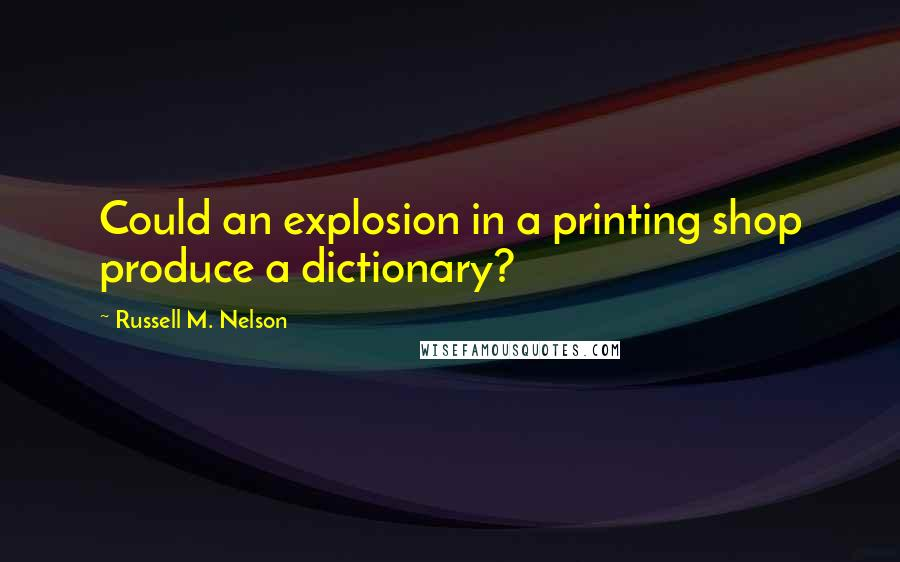 Russell M. Nelson quotes: Could an explosion in a printing shop produce a dictionary?