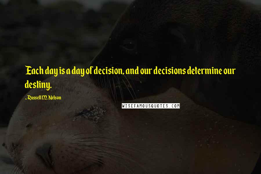 Russell M. Nelson quotes: Each day is a day of decision, and our decisions determine our destiny.