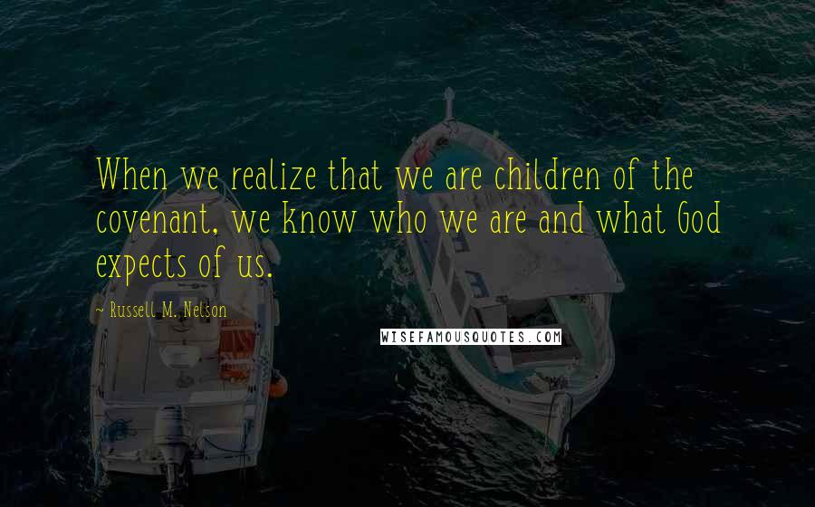 Russell M. Nelson quotes: When we realize that we are children of the covenant, we know who we are and what God expects of us.