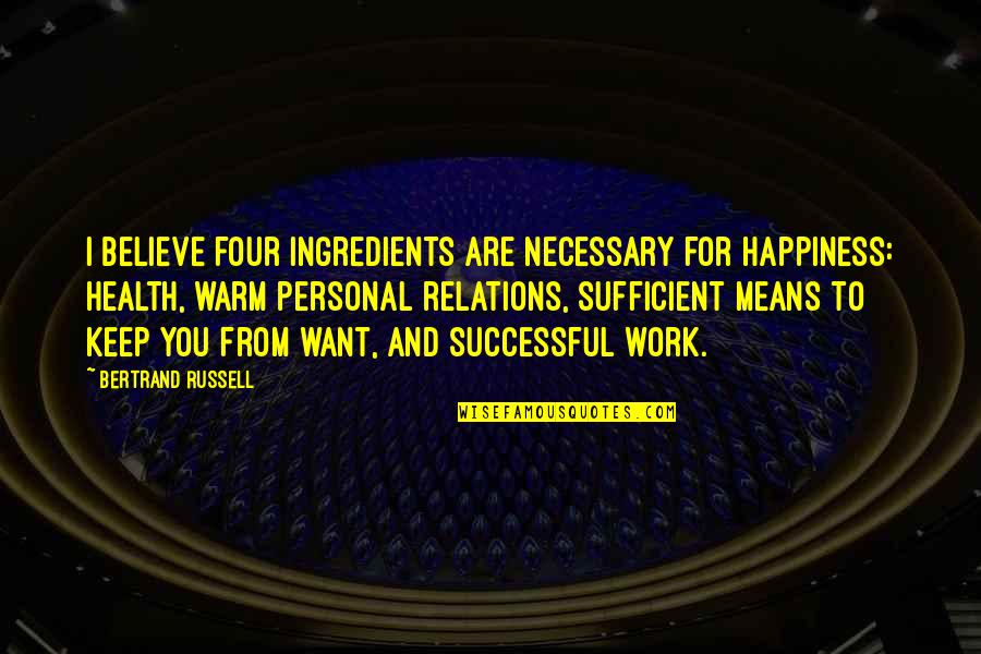 Russell Means Quotes By Bertrand Russell: I believe four ingredients are necessary for happiness: