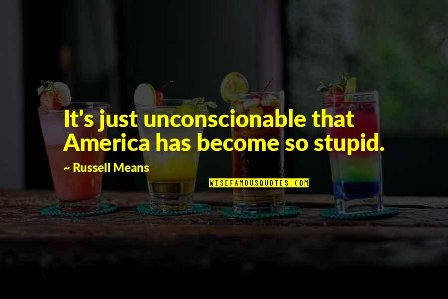 Russell Means Quotes By Russell Means: It's just unconscionable that America has become so