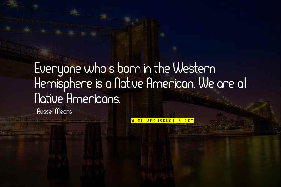 Russell Means Quotes By Russell Means: Everyone who's born in the Western Hemisphere is
