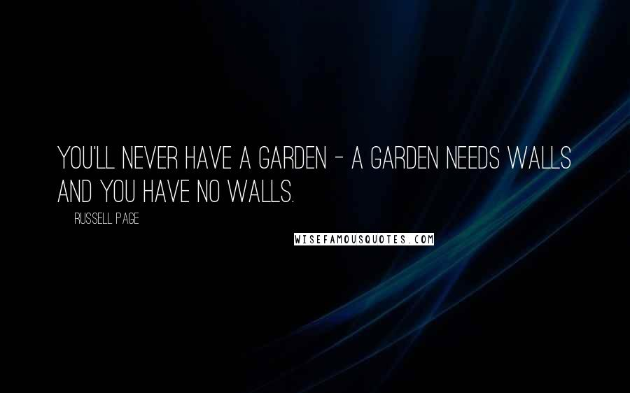 Russell Page quotes: You'll never have a garden - a garden needs walls and you have no walls.