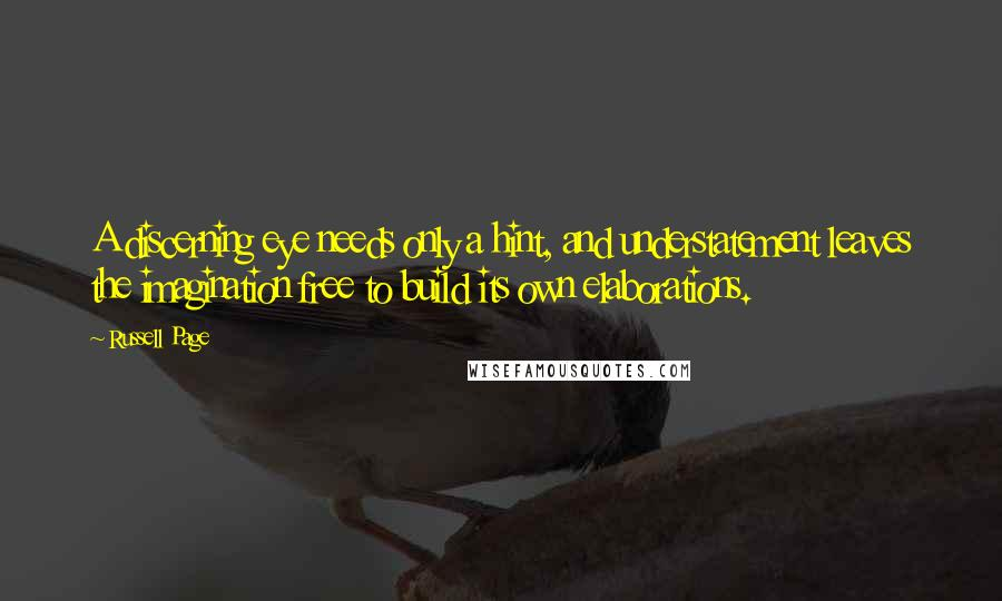 Russell Page quotes: A discerning eye needs only a hint, and understatement leaves the imagination free to build its own elaborations.