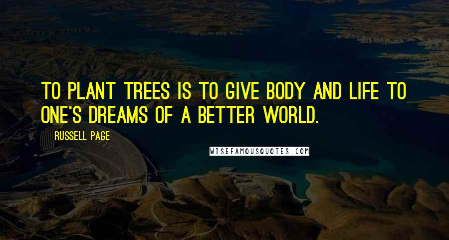 Russell Page quotes: To plant trees is to give body and life to one's dreams of a better world.