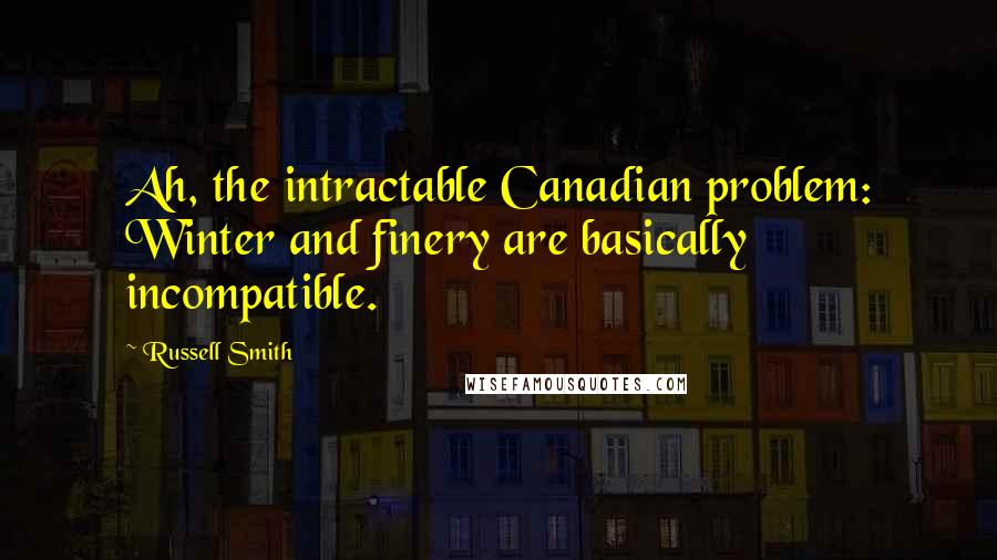 Russell Smith quotes: Ah, the intractable Canadian problem: Winter and finery are basically incompatible.