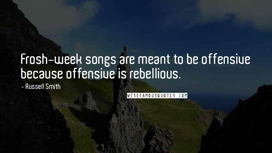 Russell Smith quotes: Frosh-week songs are meant to be offensive because offensive is rebellious.