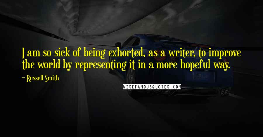 Russell Smith quotes: I am so sick of being exhorted, as a writer, to improve the world by representing it in a more hopeful way.