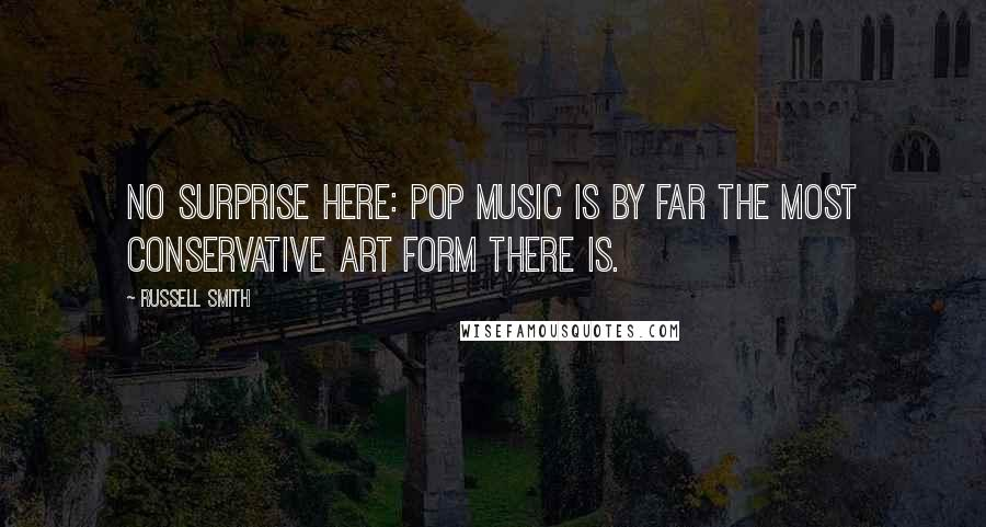 Russell Smith quotes: No surprise here: Pop music is by far the most conservative art form there is.