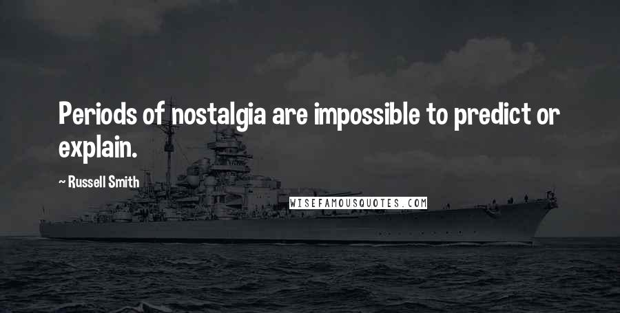 Russell Smith quotes: Periods of nostalgia are impossible to predict or explain.