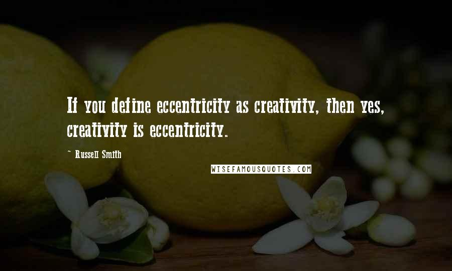 Russell Smith quotes: If you define eccentricity as creativity, then yes, creativity is eccentricity.