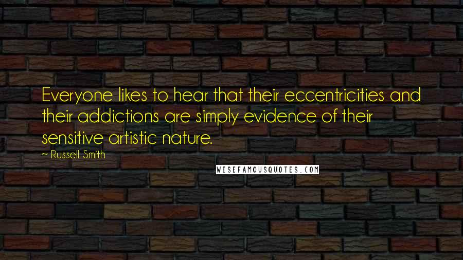 Russell Smith quotes: Everyone likes to hear that their eccentricities and their addictions are simply evidence of their sensitive artistic nature.