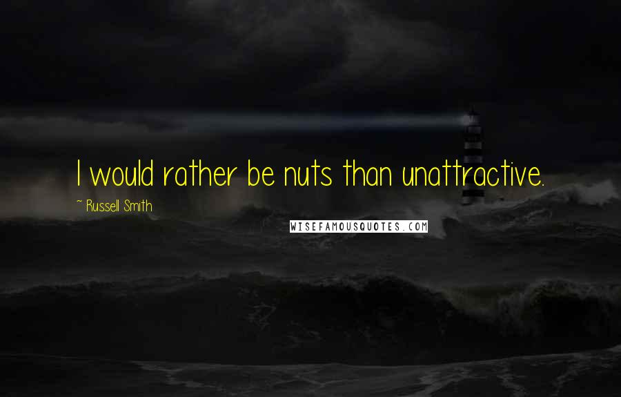 Russell Smith quotes: I would rather be nuts than unattractive.