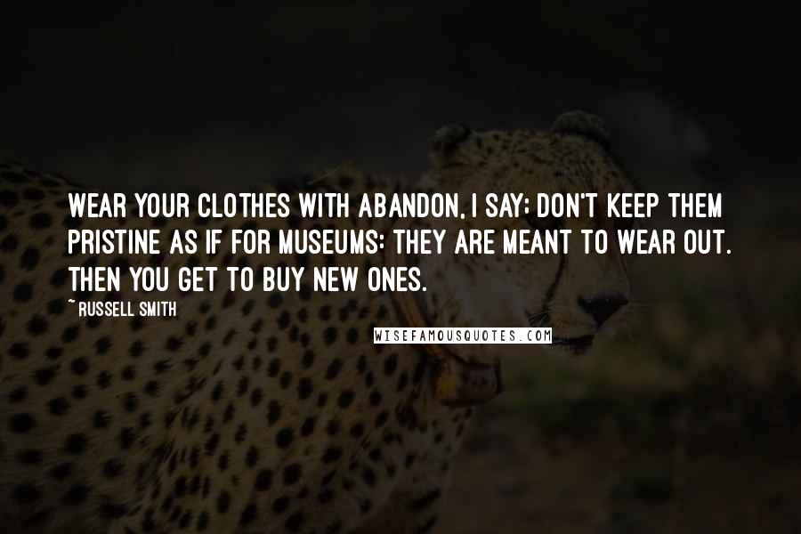Russell Smith quotes: Wear your clothes with abandon, I say; don't keep them pristine as if for museums: They are meant to wear out. Then you get to buy new ones.