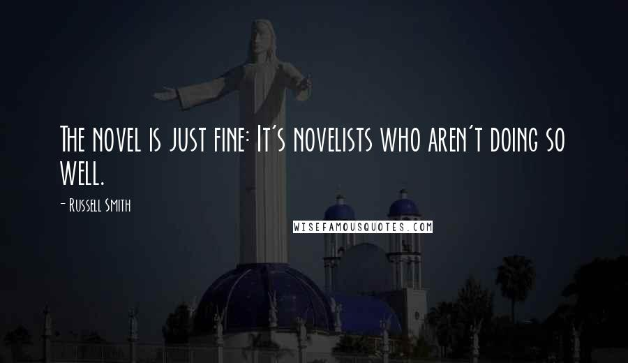 Russell Smith quotes: The novel is just fine: It's novelists who aren't doing so well.