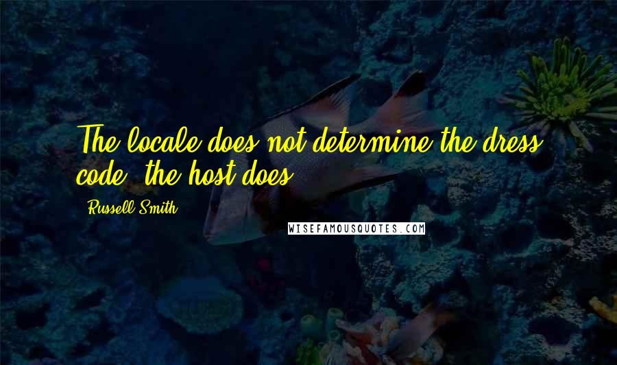 Russell Smith quotes: The locale does not determine the dress code; the host does.