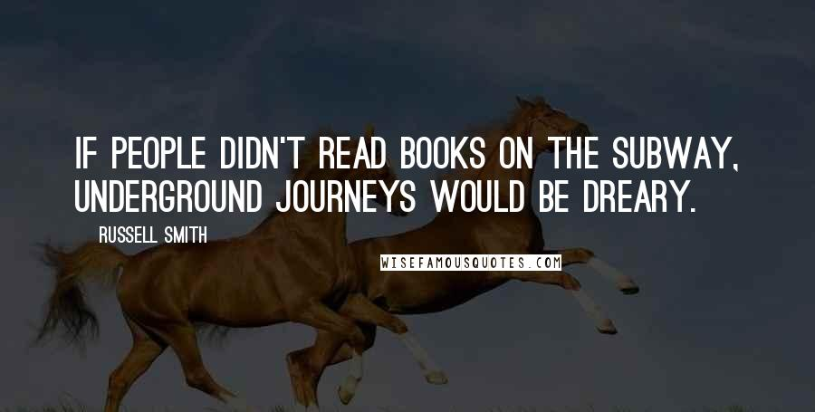 Russell Smith quotes: If people didn't read books on the subway, underground journeys would be dreary.