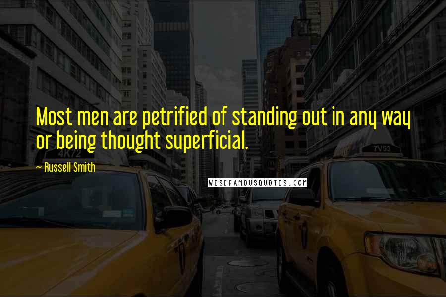 Russell Smith quotes: Most men are petrified of standing out in any way or being thought superficial.