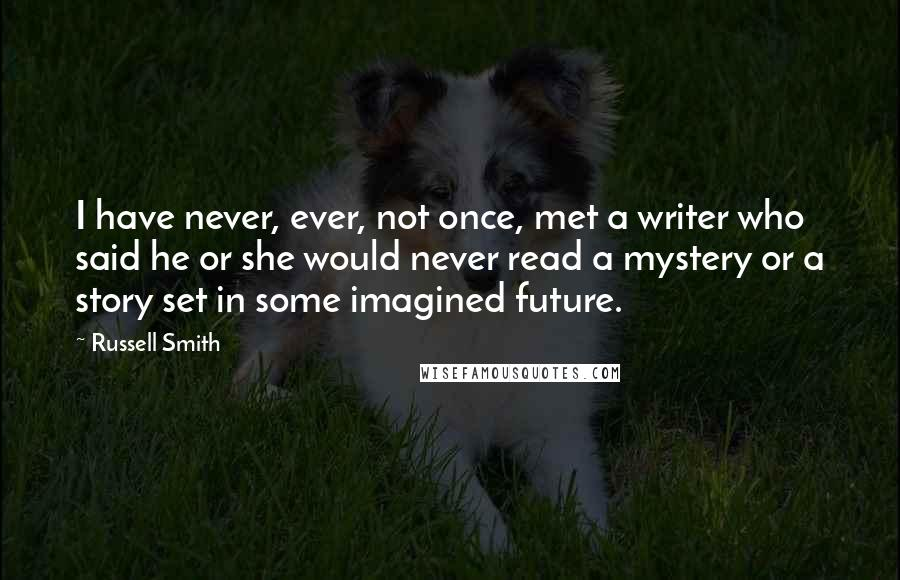 Russell Smith quotes: I have never, ever, not once, met a writer who said he or she would never read a mystery or a story set in some imagined future.