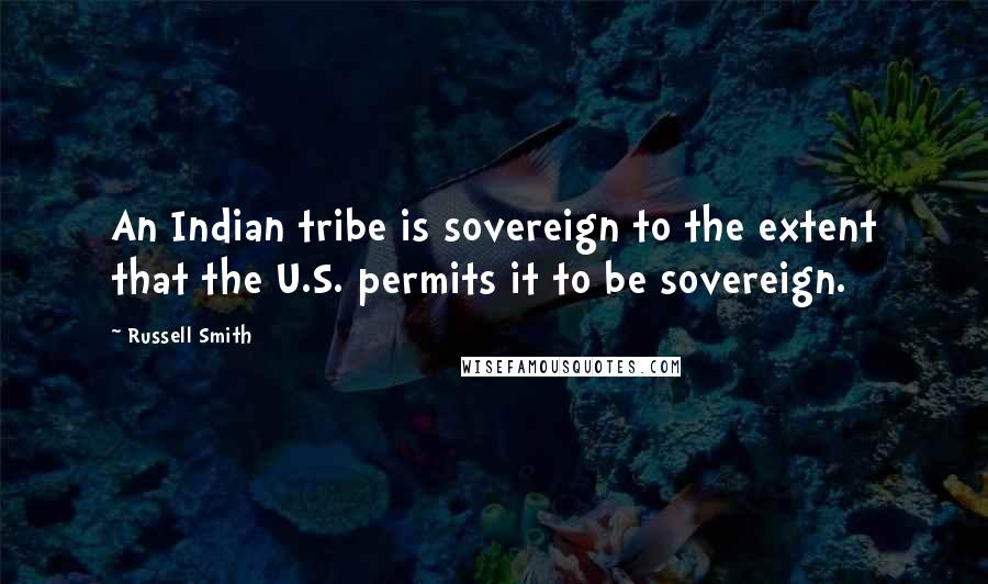 Russell Smith quotes: An Indian tribe is sovereign to the extent that the U.S. permits it to be sovereign.