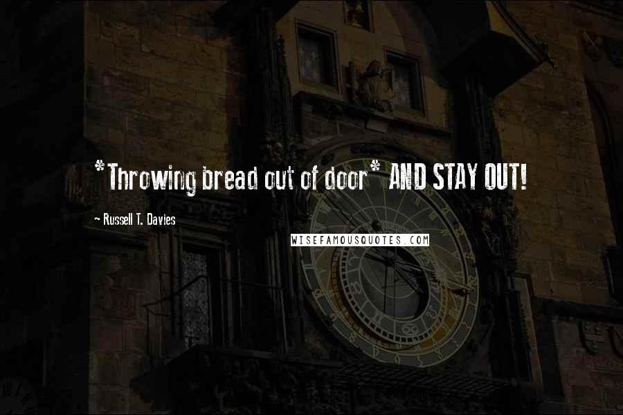 Russell T. Davies quotes: *Throwing bread out of door* AND STAY OUT!