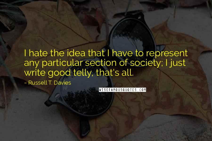 Russell T. Davies quotes: I hate the idea that I have to represent any particular section of society; I just write good telly, that's all.