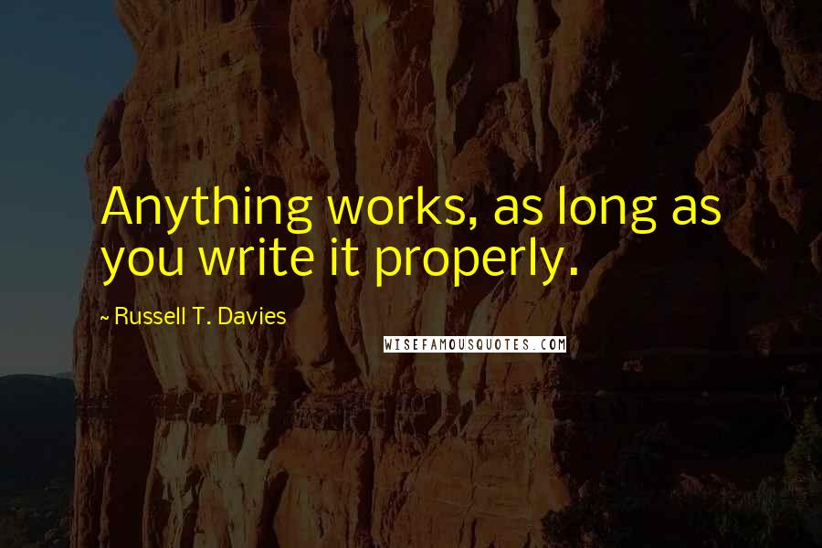 Russell T. Davies quotes: Anything works, as long as you write it properly.