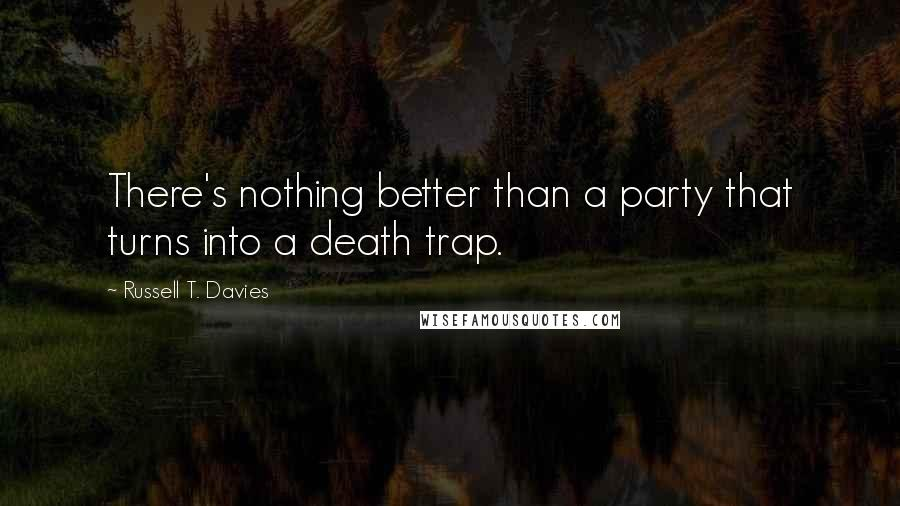 Russell T. Davies quotes: There's nothing better than a party that turns into a death trap.