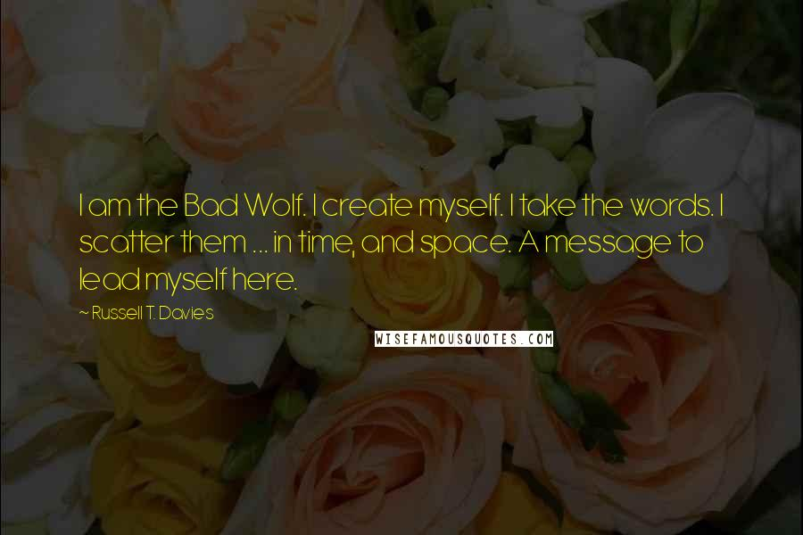 Russell T. Davies quotes: I am the Bad Wolf. I create myself. I take the words. I scatter them ... in time, and space. A message to lead myself here.