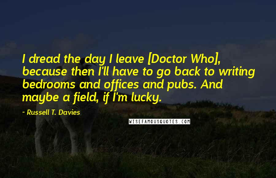 Russell T. Davies quotes: I dread the day I leave [Doctor Who], because then I'll have to go back to writing bedrooms and offices and pubs. And maybe a field, if I'm lucky.