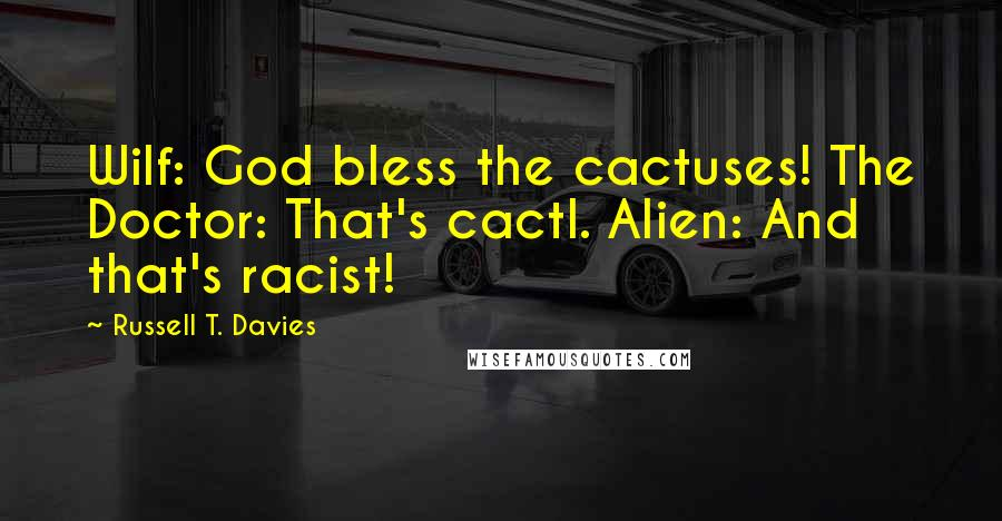 Russell T. Davies quotes: Wilf: God bless the cactuses! The Doctor: That's cactI. Alien: And that's racist!
