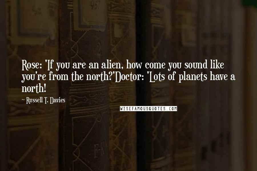 Russell T. Davies quotes: Rose: 'If you are an alien, how come you sound like you're from the north?'Doctor: 'Lots of planets have a north!