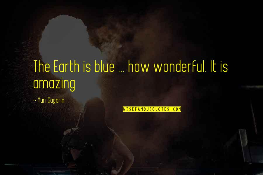 Russian History Quotes By Yuri Gagarin: The Earth is blue ... how wonderful. It