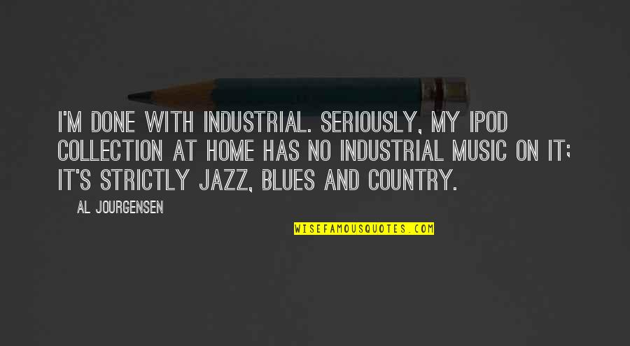 Rutabagas Quotes By Al Jourgensen: I'm done with industrial. Seriously, my iPod collection