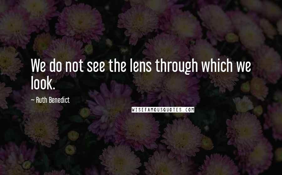 Ruth Benedict quotes: We do not see the lens through which we look.