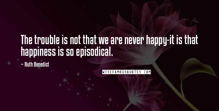 Ruth Benedict quotes: The trouble is not that we are never happy-it is that happiness is so episodical.