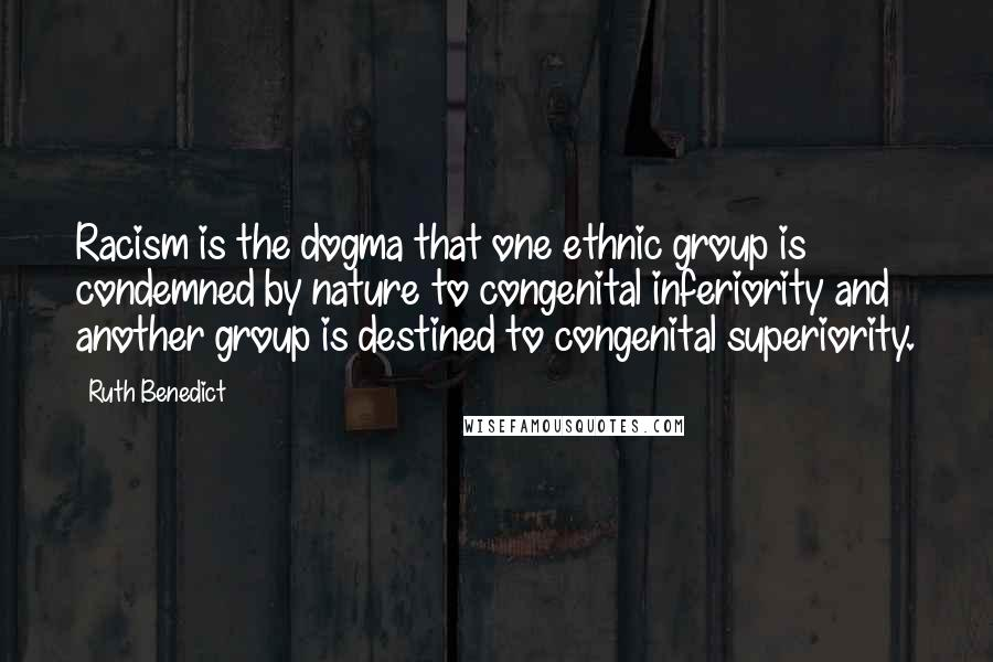 Ruth Benedict quotes: Racism is the dogma that one ethnic group is condemned by nature to congenital inferiority and another group is destined to congenital superiority.