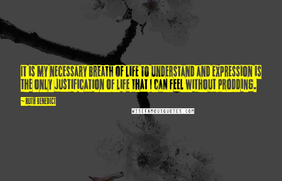 Ruth Benedict quotes: It is my necessary breath of life to understand and expression is the only justification of life that I can feel without prodding.